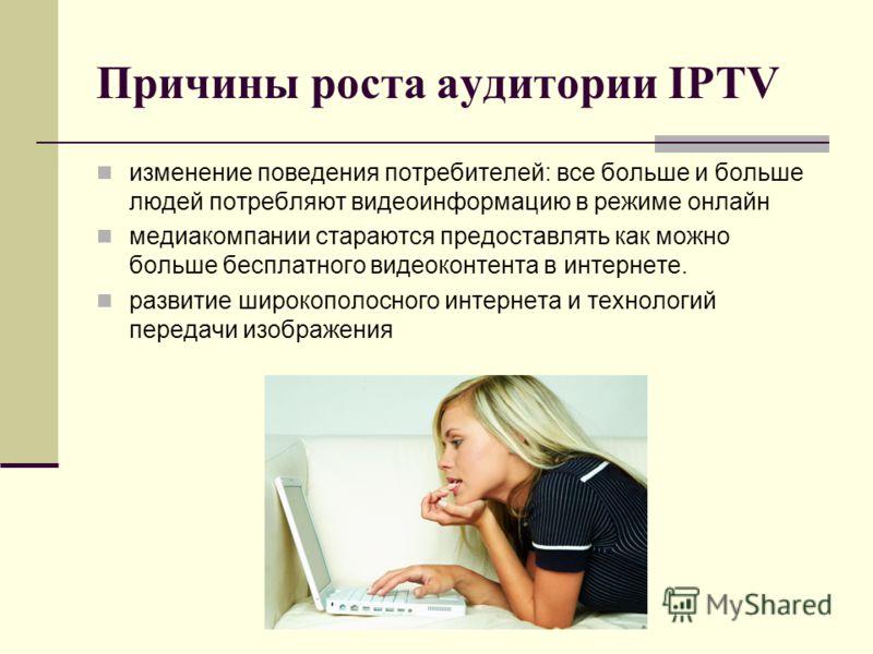 Причины роста аудитории IPTV изменение поведения потребителей: все больше и больше людей потребляют видеоинформацию в режиме онлайн медиакомпании стараются предоставлять как можно больше бесплатного видеоконтента в интернете. развитие широкополосного