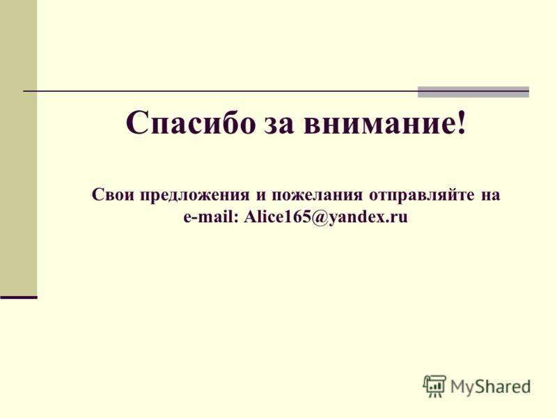 Спасибо за внимание! Свои предложения и пожелания отправляйте на e-mail: Alice165@yandex.ru
