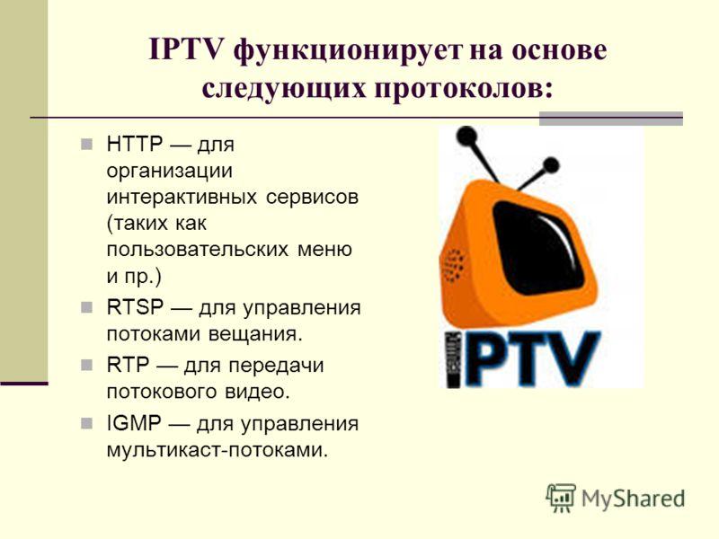 IPTV функционирует на основе следующих протоколов: HTTP для организации интерактивных сервисов (таких как пользовательских меню и пр.) RTSP для управления потоками вещания. RTP для передачи потокового видео. IGMP для управления мультикаст-потоками.
