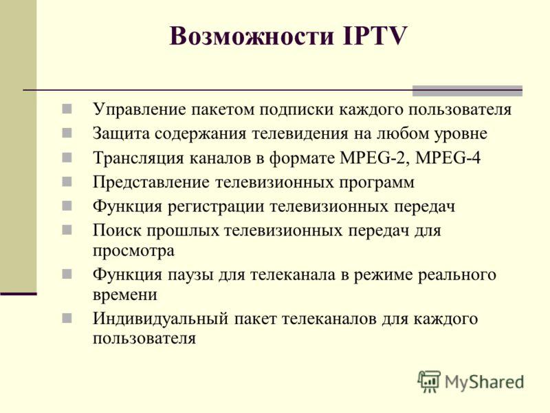 Возможности IPTV Управление пакетом подписки каждого пользователя Защита содержания телевидения на любом уровне Трансляция каналов в формате MPEG-2, MPEG-4 Представление телевизионных программ Функция регистрации телевизионных передач Поиск прошлых т