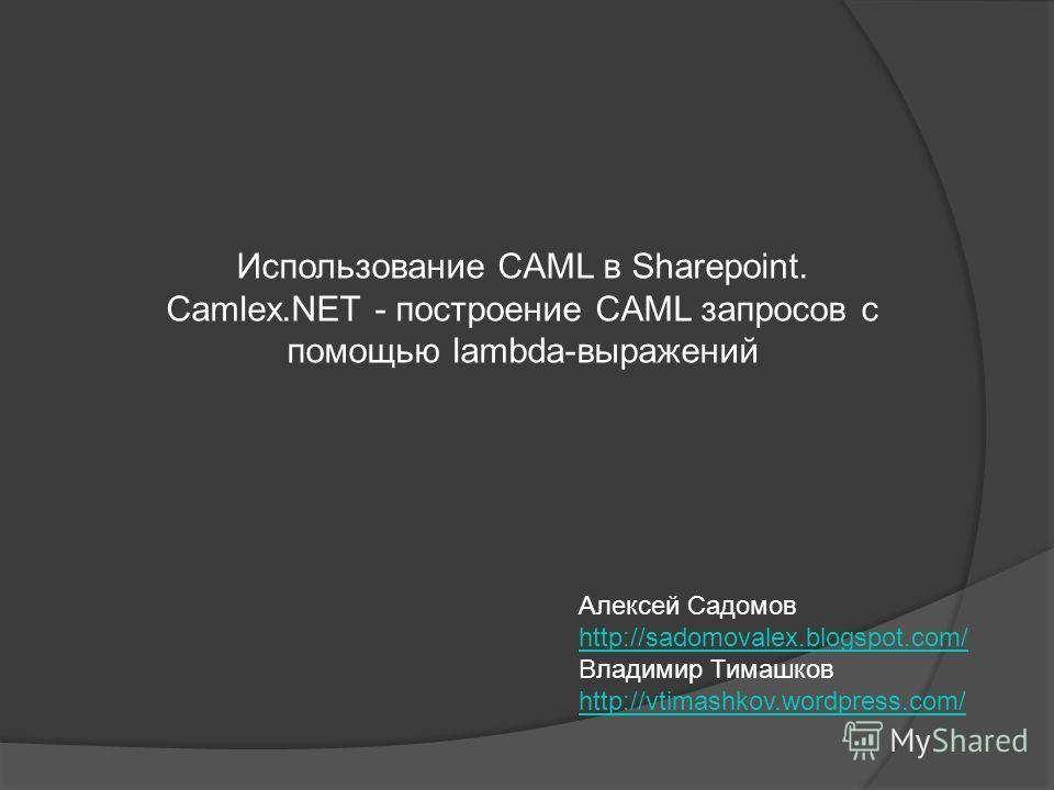 Использование CAML в Sharepoint. Camlex.NET - построение CAML запросов с помощью lambda-выражений Алексей Садомов http://sadomovalex.blogspot.com/ http://sadomovalex.blogspot.com/ Владимир Тимашков http://vtimashkov.wordpress.com/