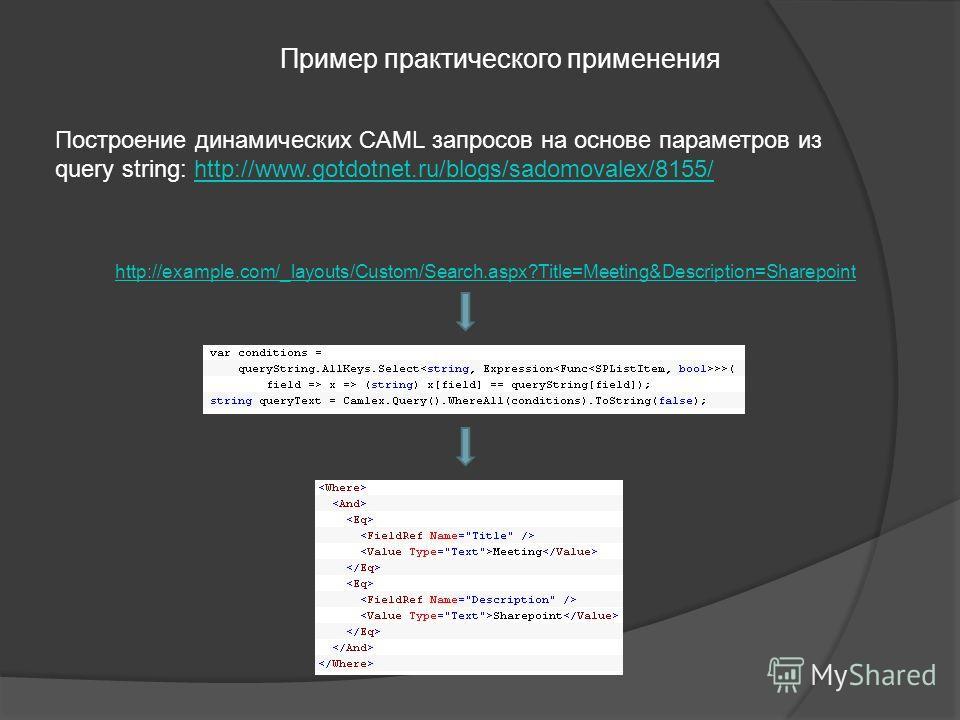 Пример практического применения Построение динамических CAML запросов на основе параметров из query string: http://www.gotdotnet.ru/blogs/sadomovalex/8155/http://www.gotdotnet.ru/blogs/sadomovalex/8155/ http://example.com/_layouts/Custom/Search.aspx?