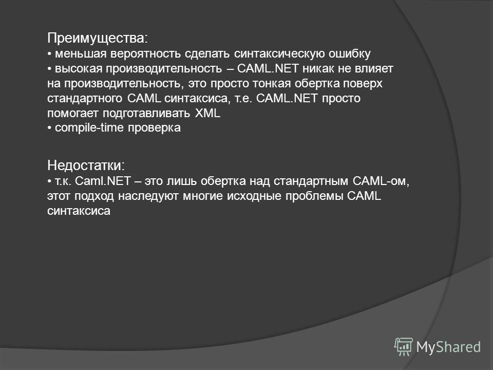 Преимущества: меньшая вероятность сделать синтаксическую ошибку высокая производительность – CAML.NET никак не влияет на производительность, это просто тонкая обертка поверх стандартного CAML синтаксиса, т.е. CAML.NET просто помогает подготавливать X