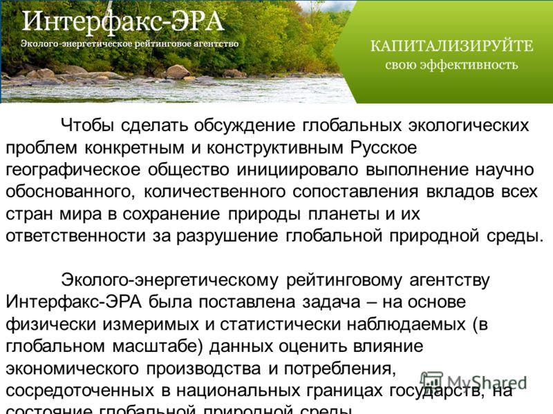 Чтобы сделать обсуждение глобальных экологических проблем конкретным и конструктивным Русское географическое общество инициировало выполнение научно обоснованного, количественного сопоставления вкладов всех стран мира в сохранение природы планеты и и