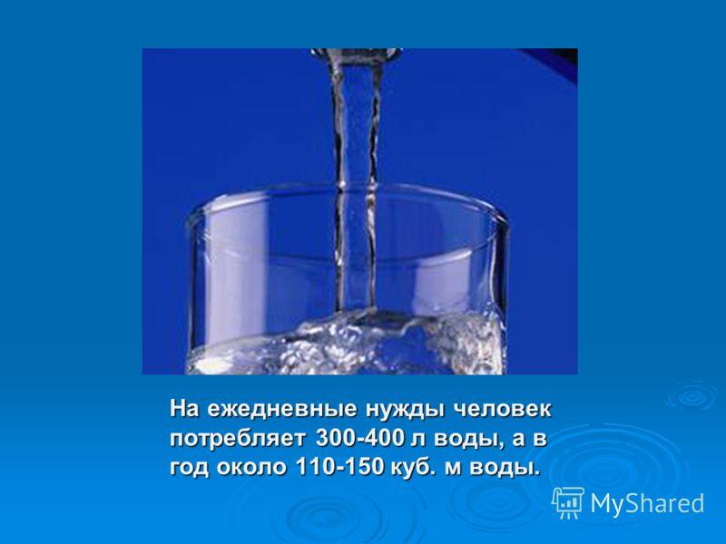На ежедневные нужды человек потребляет 300-400 л воды, а в год около 110-150 куб. м воды.