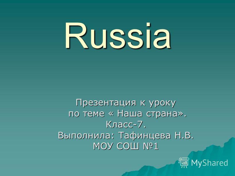 Russia Презентация к уроку по теме « Наша страна». по теме « Наша страна».Класс-7. Выполнила: Тафинцева Н.В. МОУ СОШ 1
