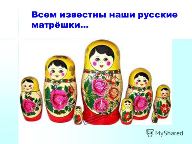 Всем известны наши русские матрёшки…