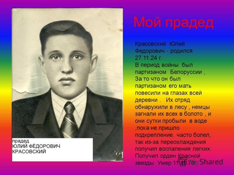 Мой прадед Красовский Юлий Федорович - родился 27.11.24 г. В период войны был партизаном Белоруссии, За то что он был партизаном его мать повесили на глазах всей деревни. Их отряд обнаружили в лесу, немцы загнали их всех в болото, и они сутки пробыли
