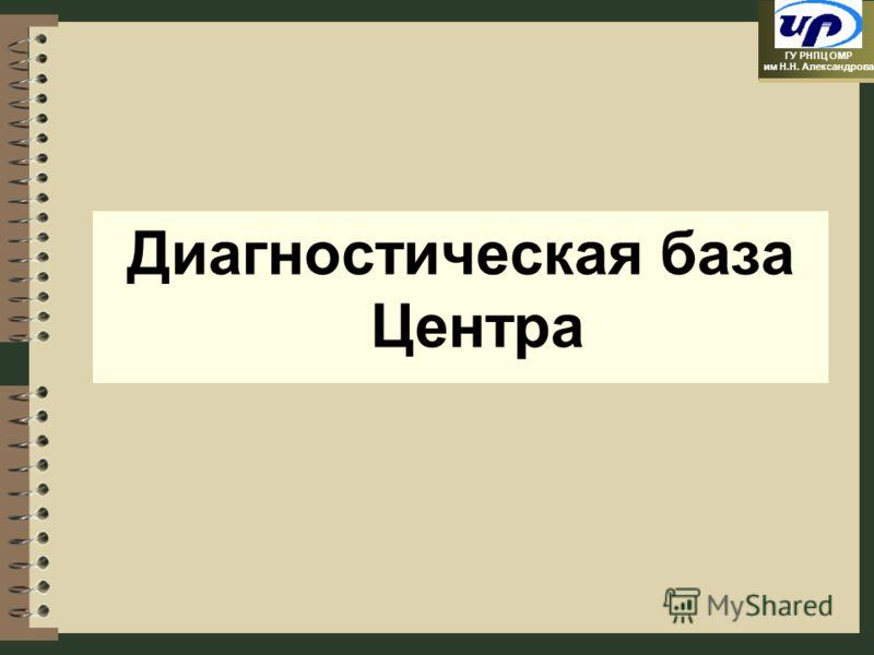 ГУ РНПЦ ОМР им Н.Н. Александрова Диагностическая база Центра