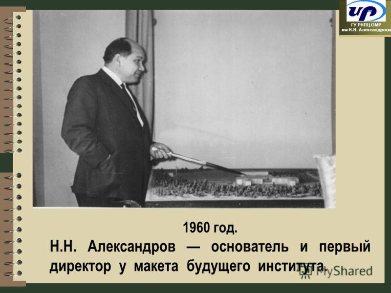 ГУ РНПЦ ОМР им Н.Н. Александрова 1960 год. Н.Н. Александров основатель и первый директор у макета будущего института.