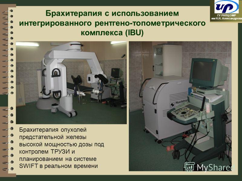 ГУ РНПЦ ОМР им Н.Н. Александрова Брахитерапия с использованием интегрированного рентгено-топометрического комплекса (IBU) Брахитерапия опухолей предстательной железы высокой мощностью дозы под контролем ТРУЗИ и планированием на системе SWIFT в реальн