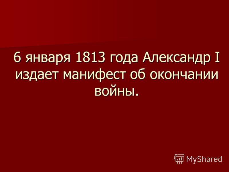 6 января 1813 года Александр I издает манифест об окончании войны.