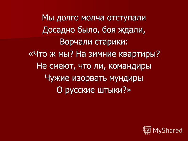 Мы долго молча отступали Досадно было, боя ждали, Ворчали старики: «Что ж мы? На зимние квартиры? Не смеют, что ли, командиры Чужие изорвать мундиры О русские штыки?»