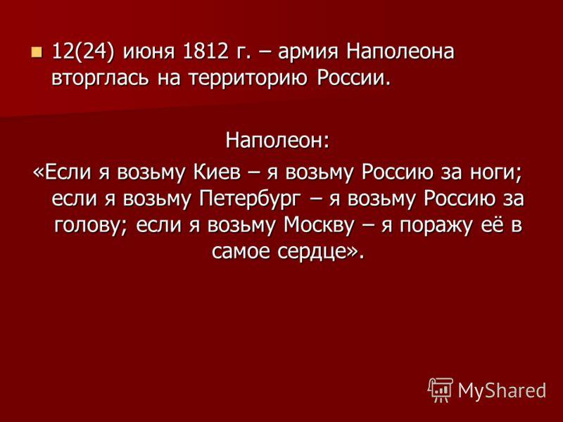 12(24) июня 1812 г. – армия Наполеона вторглась на территорию России. 12(24) июня 1812 г. – армия Наполеона вторглась на территорию России.Наполеон: «Если я возьму Киев – я возьму Россию за ноги; если я возьму Петербург – я возьму Россию за голову; е