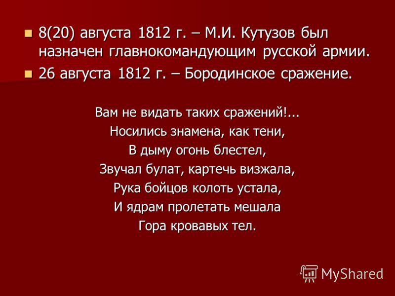 8(20) августа 1812 г. – М.И. Кутузов был назначен главнокомандующим русской армии. 8(20) августа 1812 г. – М.И. Кутузов был назначен главнокомандующим русской армии. 26 августа 1812 г. – Бородинское сражение. 26 августа 1812 г. – Бородинское сражение