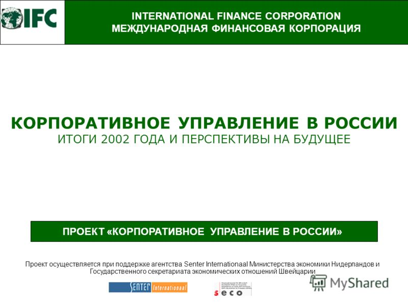 ПРОЕКТ «КОРПОРАТИВНОЕ УПРАВЛЕНИЕ В РОССИИ» КОРПОРАТИВНОЕ УПРАВЛЕНИЕ В РОССИИ ИТОГИ 2002 ГОДА И ПЕРСПЕКТИВЫ НА БУДУЩЕЕ INTERNATIONAL FINANCE CORPORATION МЕЖДУНАРОДНАЯ ФИНАНСОВАЯ КОРПОРАЦИЯ Проект осуществляется при поддержке агентства Senter Internati