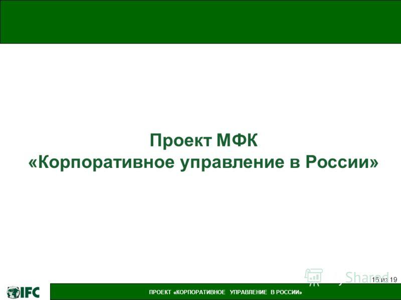 ПРОЕКТ «КОРПОРАТИВНОЕ УПРАВЛЕНИЕ В РОССИИ» 15 из 19 Проект МФК «Корпоративное управление в России»