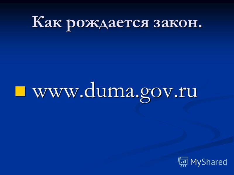 Как рождается закон. www.duma.gov.ru www.duma.gov.ru