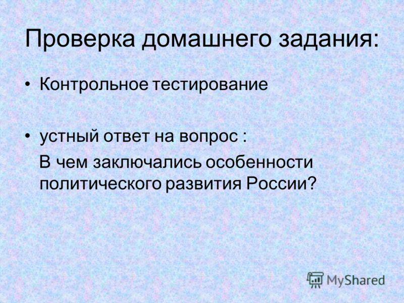 Проверка домашнего задания: Контрольное тестирование устный ответ на вопрос : В чем заключались особенности политического развития России?