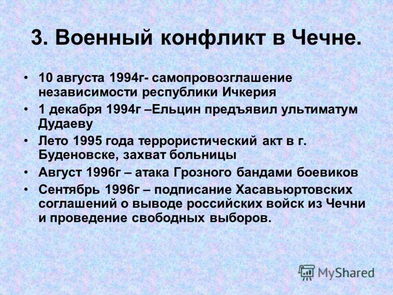 3. Военный конфликт в Чечне. 10 августа 1994г- самопровозглашение независимости республики Ичкерия 1 декабря 1994г –Ельцин предъявил ультиматум Дудаеву Лето 1995 года террористический акт в г. Буденовске, захват больницы Август 1996г – атака Грозного