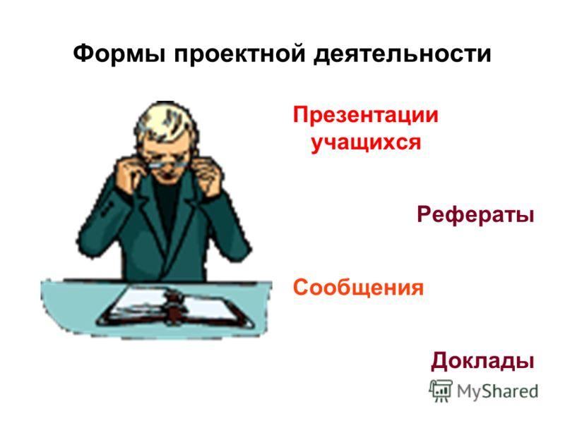 Формы проектной деятельности Презентации учащихся Рефераты Сообщения Доклады