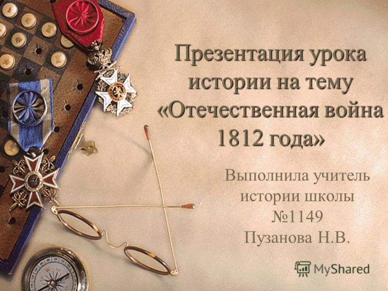 Презентация урока истории на тему «Отечественная война 1812 года» Выполнила учитель истории школы 1149 Пузанова Н.В.