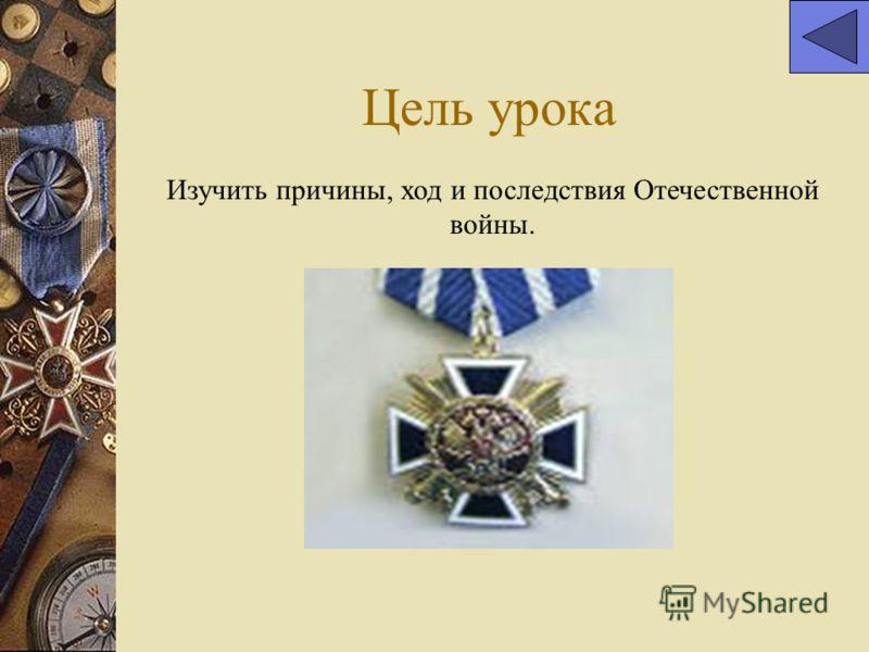 Цель урока Изучить причины, ход и последствия Отечественной войны.