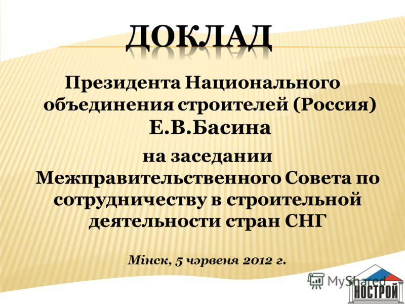Президента Национального объединения строителей (Россия) Е.В.Басина на заседании Межправительственного Совета по сотрудничеству в строительной деятельности стран СНГ Мiнск, 5 чэрвеня 2012 г.