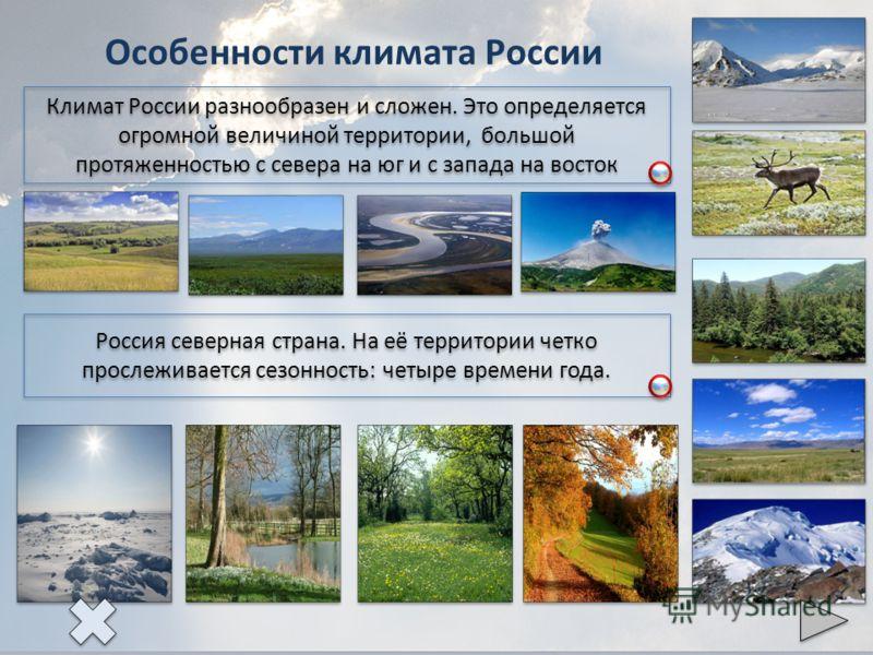 Особенности климата России Россия северная страна. На её территории четко прослеживается сезонность: четыре времени года. Климат России разнообразен и сложен. Это определяется огромной величиной территории, большой протяженностью с севера на юг и с з