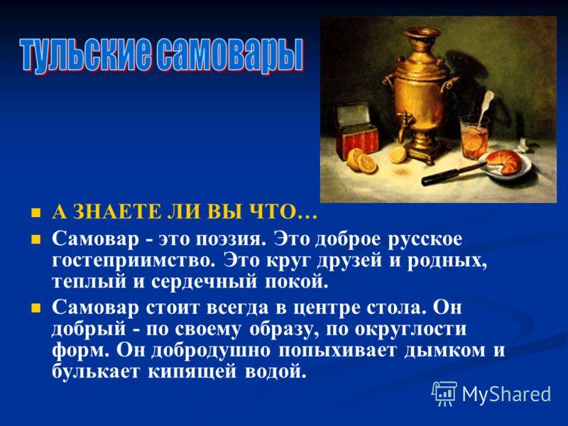 А ЗНАЕТЕ ЛИ ВЫ ЧТО… Самовар - это поэзия. Это доброе русское гостеприимство. Это круг друзей и родных, теплый и сердечный покой. Самовар стоит всегда в центре стола. Он добрый - по своему образу, по округлости форм. Он добродушно попыхивает дымком и