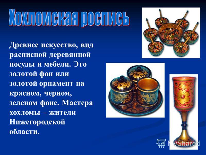 Древнее искусство, вид расписной деревянной посуды и мебели. Это золотой фон или золотой орнамент на красном, черном, зеленом фоне. Мастера хохломы – жители Нижегородской области.
