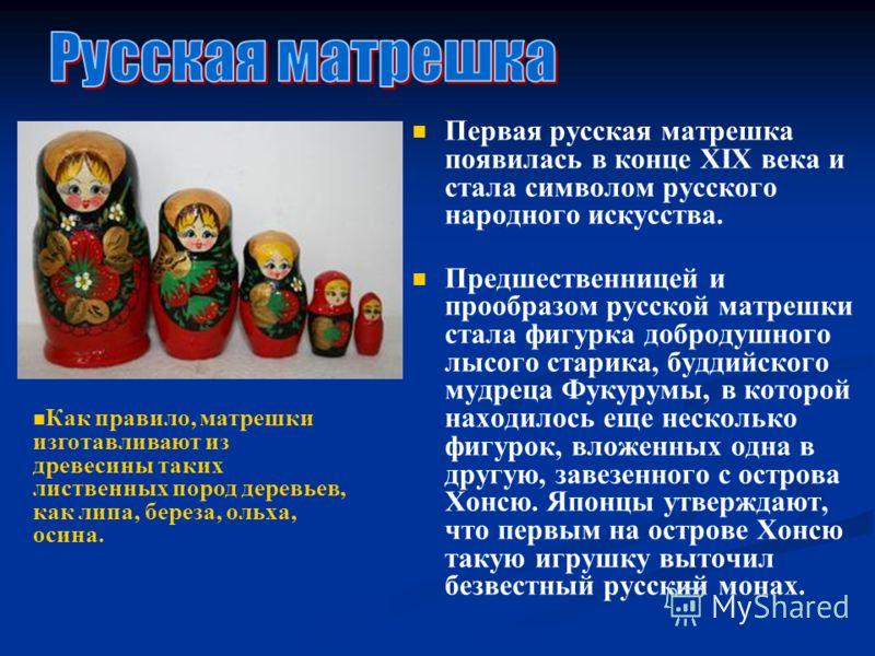 Первая русская матрешка появилась в конце XIX века и стала символом русского народного искусства. Предшественницей и прообразом русской матрешки стала фигурка добродушного лысого старика, буддийского мудреца Фукурумы, в которой находилось еще несколь