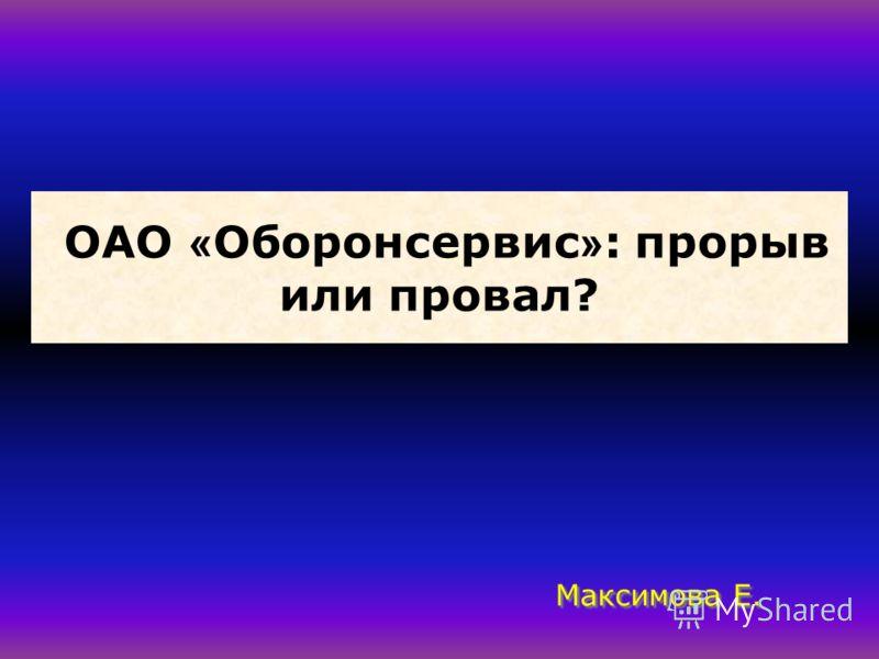 ОАО « Оборонсервис » : прорыв или провал? Максимова Е.