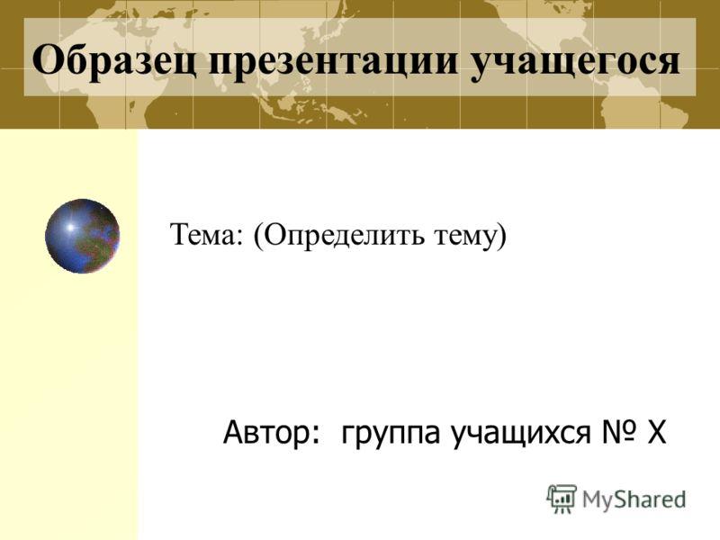 Образец презентации учащегося Автор: группа учащихся Х Тема: (Определить тему)