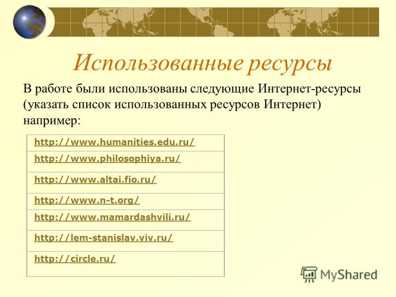 Использованные ресурсы http://www.humanities.edu.ru/ http://www.philosophiya.ru/ http://www.altai.fio.ru/ http://www.n-t.org/ http://www.mamardashvili.ruhttp://www.mamardashvili.ru/ http://lem-stanislav.viv.ru/ http://circle.ru/ В работе были использ