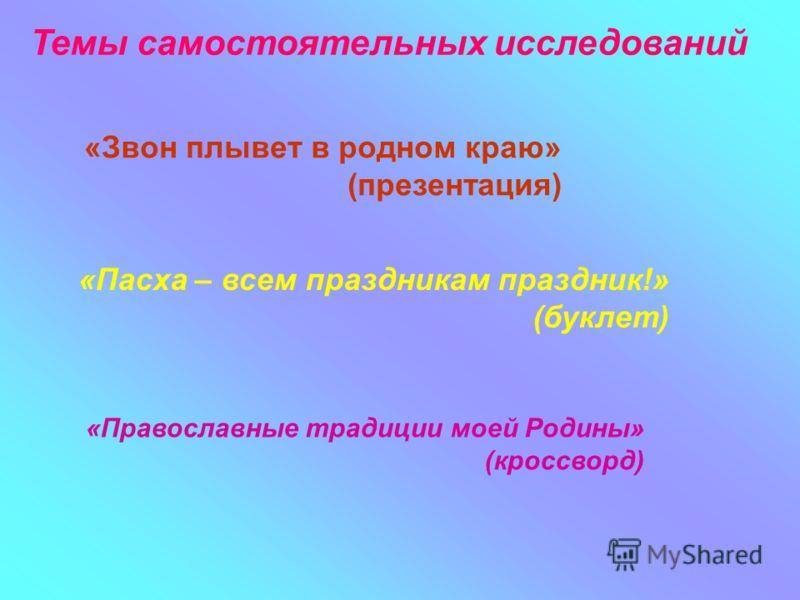 Темы самостоятельных исследований «Звон плывет в родном краю» (презентация) «Пасха – всем праздникам праздник!» (буклет) «Православные традиции моей Родины» (кроссворд)