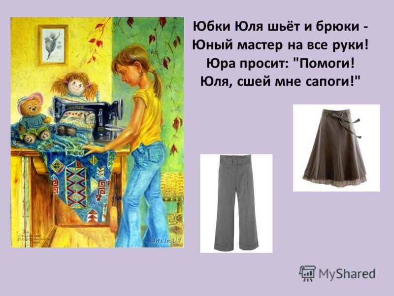 Юбки Юля шьёт и брюки - Юный мастер на все руки! Юра просит: Помоги! Юля, сшей мне сапоги!