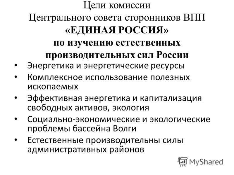 Цели комиссии Центрального совета сторонников ВПП «ЕДИНАЯ РОССИЯ» по изучению естественных производительных сил России Энергетика и энергетические ресурсы Комплексное использование полезных ископаемых Эффективная энергетика и капитализация свободных