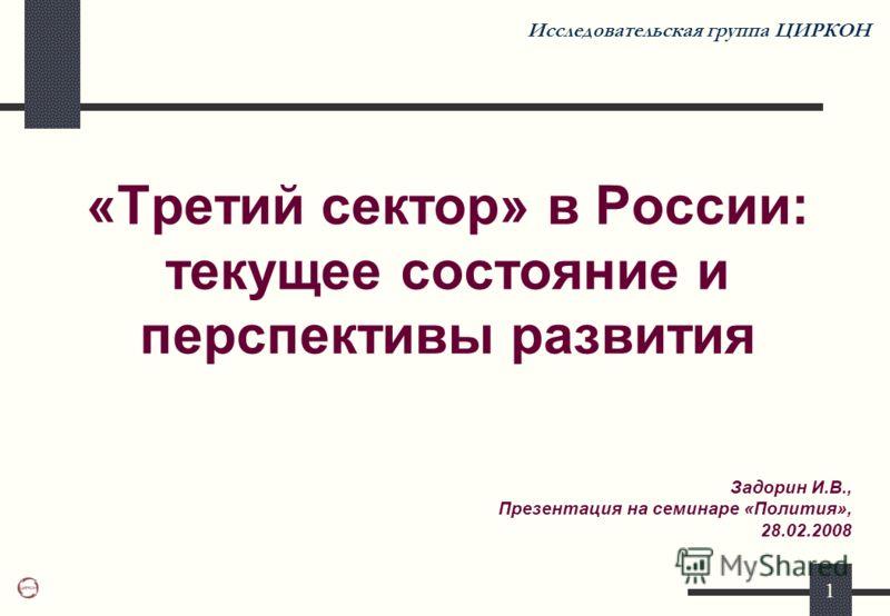 1 «Третий сектор» в России: текущее состояние и перспективы развития Исследовательская группа ЦИРКОН Задорин И.В., Презентация на семинаре «Полития», 28.02.2008