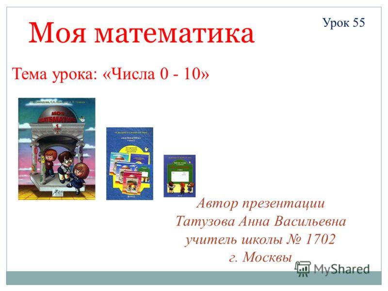 Автор презентации Татузова Анна Васильевна учитель школы 1702 г. Москвы Моя математика Урок 55 Тема урока: «Числа 0 - 10»