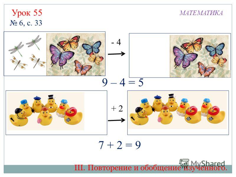 ? - 4 + 2 ? 9 – 4 = 5 7 + 2 = 9 Урок 55 МАТЕМАТИКА 6, с. 33 III. Повторение и обобщение изученного.