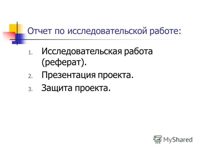 Отчет по исследовательской работе: 1. Исследовательская работа (реферат). 2. Презентация проекта. 3. Защита проекта.