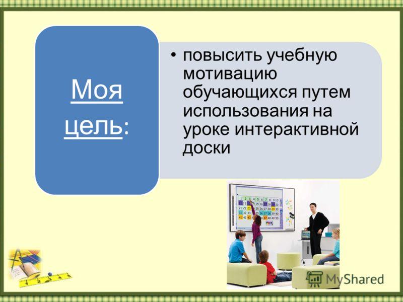 повысить учебную мотивацию обучающихся путем использования на уроке интерактивной доски Моя цель :
