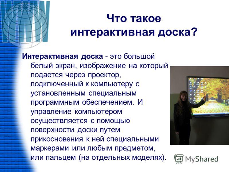 Что такое интерактивная доска? Интерактивная доска - это большой белый экран, изображение на который подается через проектор, подключенный к компьютеру с установленным специальным программным обеспечением. И управление компьютером осуществляется с по