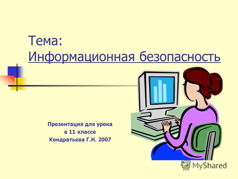 Тема: Информационная безопасность Презентация для урока в 11 классе Кондратьева Г.Н. 2007