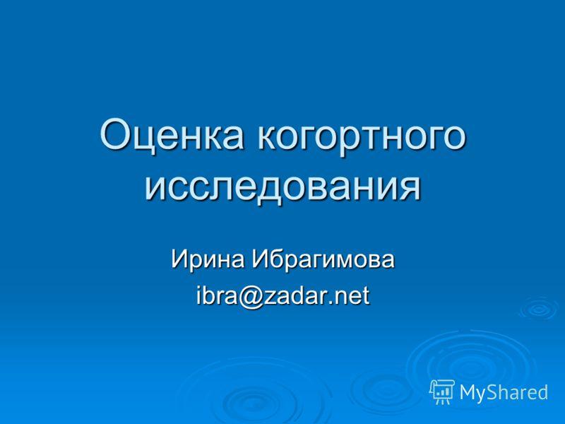 Оценка когортного исследования Ирина Ибрагимова ibra@zadar.net