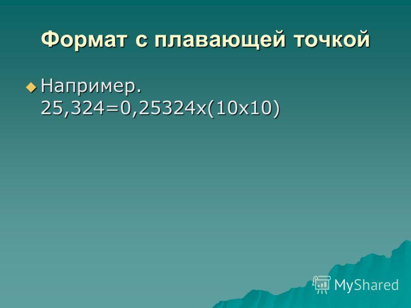 Формат с плавающей точкой Например. 25,324=0,25324x(10x10) Например. 25,324=0,25324x(10x10)