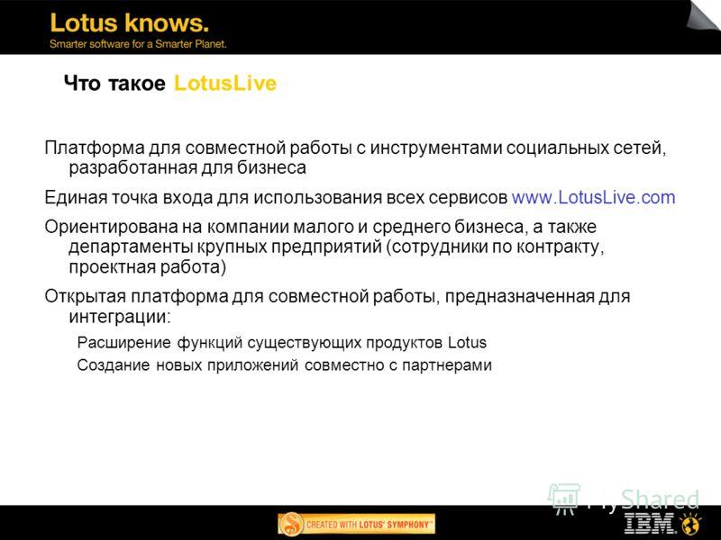 Что такое LotusLive Платформа для совместной работы c инструментами социальных сетей, разработанная для бизнеса Единая точка входа для использования всех сервисов www.LotusLive.com Ориентирована на компании малого и среднего бизнеса, а также департам