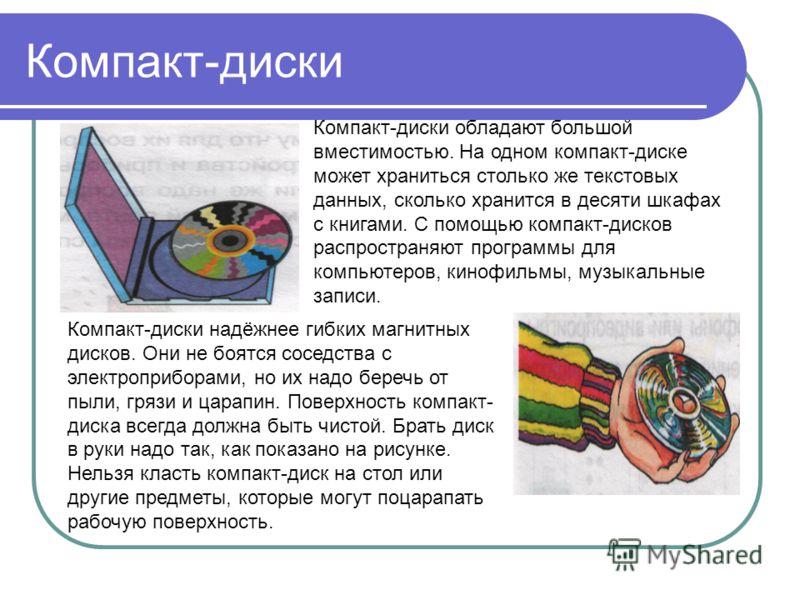 Компакт-диски Компакт-диски обладают большой вместимостью. На одном компакт-диске может храниться столько же текстовых данных, сколько хранится в десяти шкафах с книгами. С помощью компакт-дисков распространяют программы для компьютеров, кинофильмы,