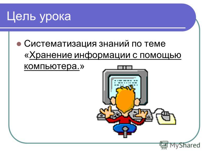 Цель урока Систематизация знаний по теме «Хранение информации с помощью компьютера.»